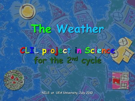 The Weather CLIL project in Science for the 2nd cycle NILE at UEA University. July 2010.