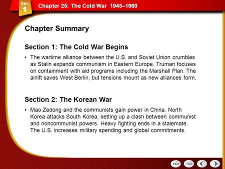 Section 1: The Cold War Begins The wartime alliance between the U.S. and Soviet Union crumbles as Stalin expands communism in Eastern Europe. Truman focuses.
