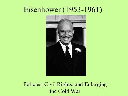 Eisenhower (1953-1961) Policies, Civil Rights, and Enlarging the Cold War.