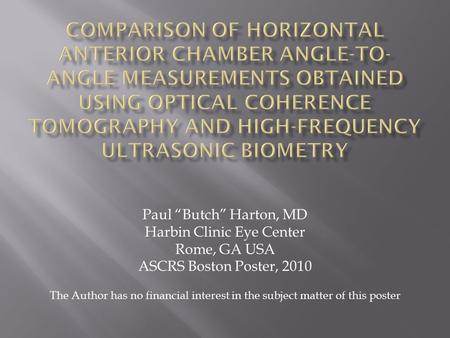 "Paul ""Butch"" Harton, MD Harbin Clinic Eye Center Rome, GA USA ASCRS Boston Poster, 2010 The Author has no financial interest in the subject matter of this."