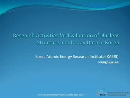 Korea Atomic Energy Research Institute (KAERI) Jounghwa Lee 21st NSDD Meeting, Vienna, Austria, April 2015.