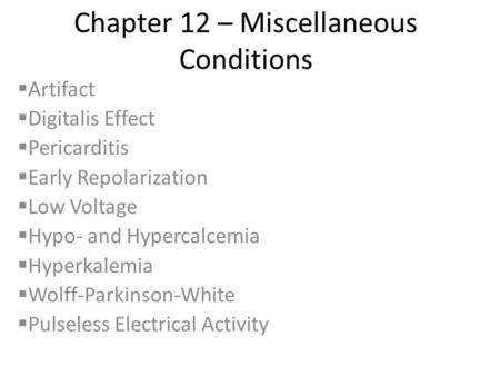 Chapter 12 – Miscellaneous Conditions  Artifact  Digitalis Effect  Pericarditis  Early Repolarization  Low Voltage  Hypo- and Hypercalcemia  Hyperkalemia.