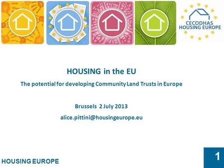 HOUSING EUROPE 1 HOUSING in the EU The potential for developing Community Land Trusts in Europe Brussels 2 July 2013
