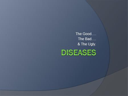 The Good…. The Bad…. & The Ugly.. What is disease?  How many diseases are there?  Diseases vs Conditions…  Types of diseases.