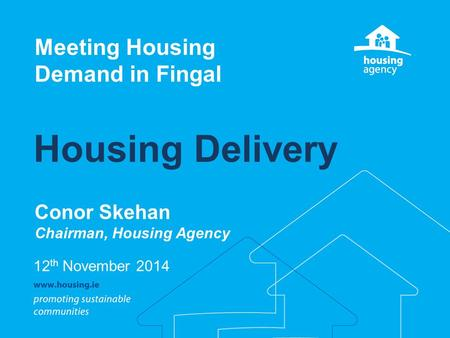 Housing Delivery Conor Skehan Chairman, Housing Agency Meeting Housing Demand in Fingal 12 th November 2014.