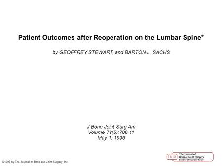 Patient Outcomes after Reoperation on the Lumbar Spine* by GEOFFREY STEWART, and BARTON L. SACHS J Bone Joint Surg Am Volume 78(5):706-11 May 1, 1996 ©1996.