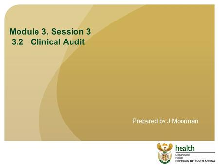 Module 3. Session 3 3.2 Clinical Audit Prepared by J Moorman.