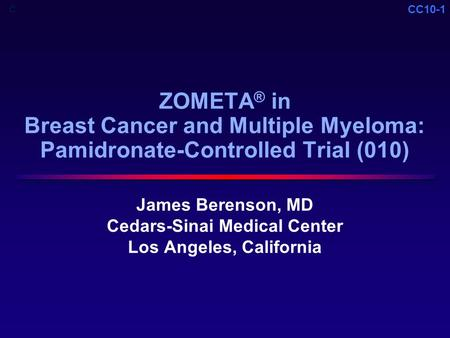 CC10-1 ZOMETA ® in Breast Cancer and Multiple Myeloma: Pamidronate-Controlled Trial (010) James Berenson, MD Cedars-Sinai Medical Center Los Angeles, California.