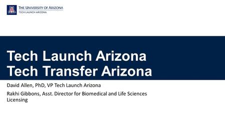 Tech Launch Arizona Tech Transfer Arizona David Allen, PhD, VP Tech Launch Arizona Rakhi Gibbons, Asst. Director for Biomedical and Life Sciences Licensing.