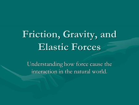 Friction, Gravity, and Elastic Forces Understanding how force cause the interaction in the natural world.
