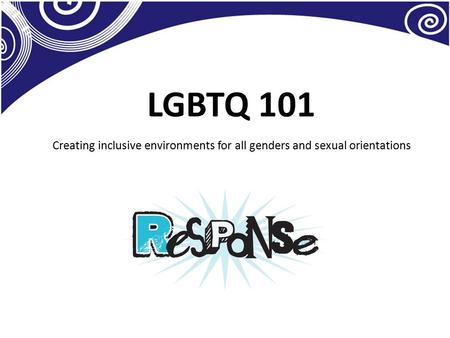 LGBTQ 101 Creating inclusive environments for all genders and sexual orientations.