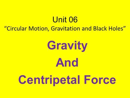"Unit 06 ""Circular Motion, Gravitation and Black Holes"" Gravity And Centripetal Force."