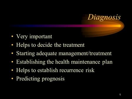 1 Diagnosis Very important Helps to decide the treatment Starting adequate management/treatment Establishing the health maintenance plan Helps to establish.