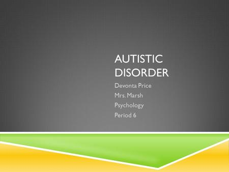 AUTISTIC DISORDER Devonta Price Mrs. Marsh Psychology Period 6.