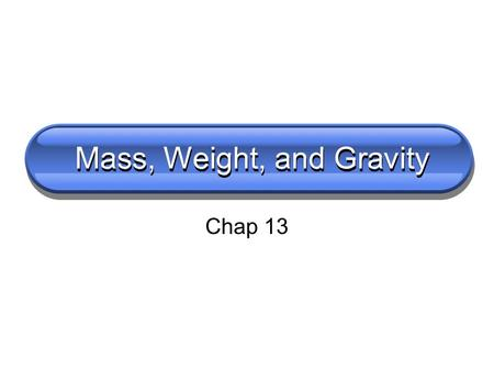 Mass, Weight, and Gravity Chap 13. Turn to a partner and discuss What is mass?