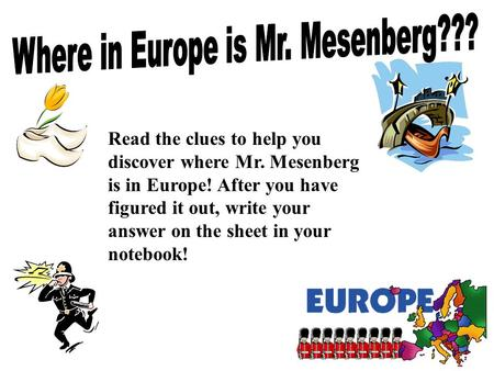 Read the clues to help you discover where Mr. Mesenberg is in Europe! After you have figured it out, write your answer on the sheet in your notebook!