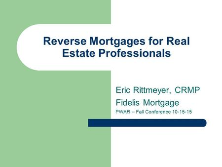 Reverse Mortgages for Real Estate Professionals Eric Rittmeyer, CRMP Fidelis Mortgage PWAR – Fall Conference 10-15-15.