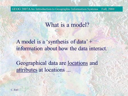 GEOG 2007A An Introduction to Geographic Information SystemsFall, 2004 C. Earl A model is a 'synthesis of data' + information about how the data interact.