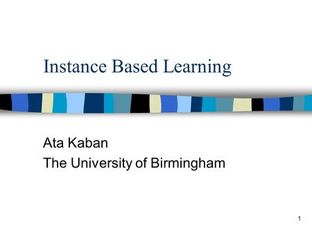 1 Instance Based Learning Ata Kaban The University of Birmingham.