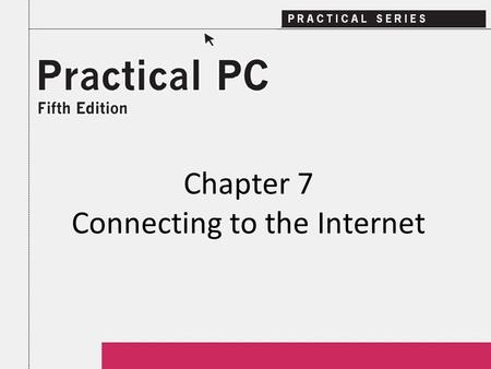 Chapter 7 Connecting to the Internet. 2Practical PC 5 th Edition Chapter 7 Getting Started In this Chapter, you will learn: − What is the Internet − Options.
