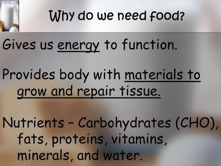 Why do we need food? Gives us energy to function. Provides body with materials to grow and repair tissue. Nutrients – Carbohydrates (CHO), fats, proteins,