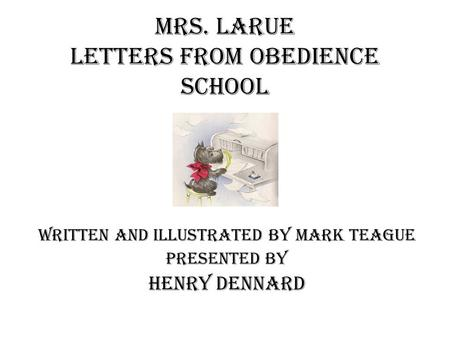 Mrs. LaRue Letters from Obedience School Written and Illustrated by Mark Teague Presented by Henry Dennard.