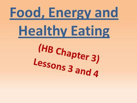 Food, Energy and Healthy Eating (HB Chapter 3) Lessons 3 and 4.