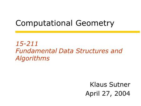 15-211 Fundamental Data Structures and Algorithms Klaus Sutner April 27, 2004 Computational Geometry.
