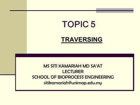 TOPIC 5 TRAVERSING MS SITI KAMARIAH MD SA'AT LECTURER SCHOOL OF BIOPROCESS ENGINEERING