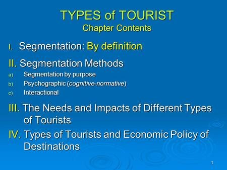 1 TYPES of TOURIST Chapter Contents I. Segmentation: By definition II. Segmentation Methods a) Segmentation by purpose b) Psychographic (cognitive-normative)