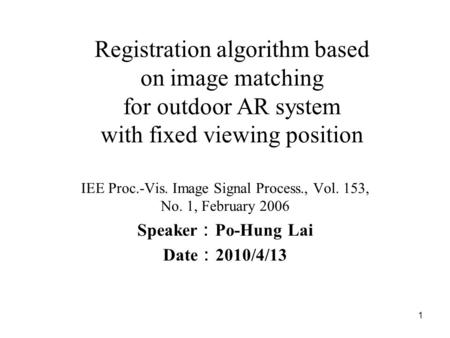 1 Registration algorithm based on image matching for outdoor AR system with fixed viewing position IEE Proc.-Vis. Image Signal Process., Vol. 153, No.
