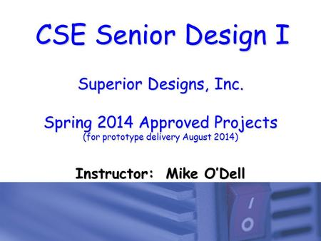 CSE Senior Design I Superior Designs, Inc. Spring 2014 Approved Projects (for prototype delivery August 2014) Instructor: Mike O'Dell.