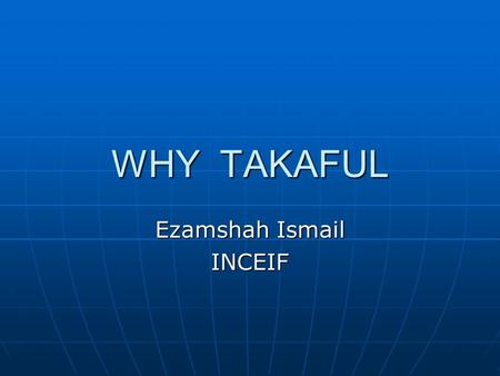 WHY TAKAFUL Ezamshah Ismail INCEIF. WORLDWIDE TAKAFUL GROWTH *GCC US$2 billion (Saudi Arabia US$900 million, UAE US$480 million and Egypt US$467 million).