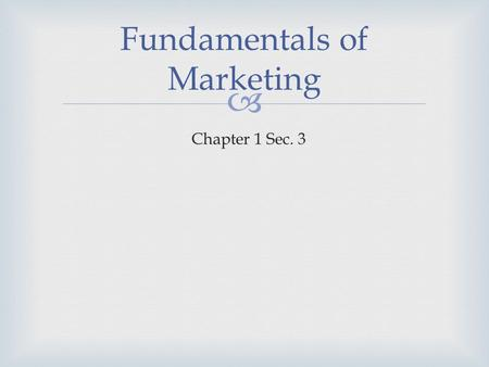  Fundamentals of Marketing Chapter 1 Sec. 3.   Market – all potential customers who have the ability and willingness to buy All of the people who share.