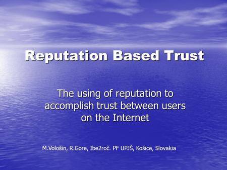 Reputation Based Trust The using of reputation to accomplish trust between users on the Internet M.Vološin, R.Gore, Ibe2roč. PF UPJŠ, Košice, Slovakia.