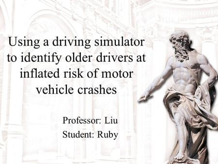 Using a driving simulator to identify older drivers at inflated risk of motor vehicle crashes Professor: Liu Student: Ruby.