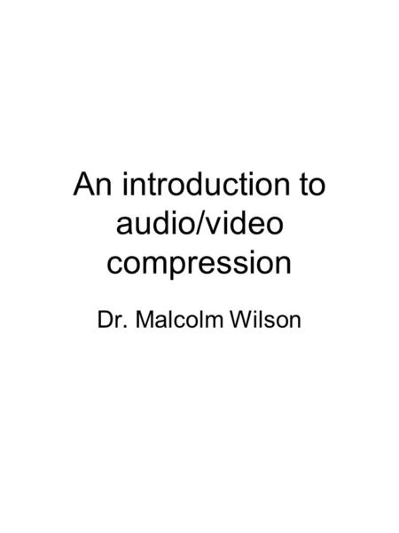 An introduction to audio/video compression Dr. Malcolm Wilson.