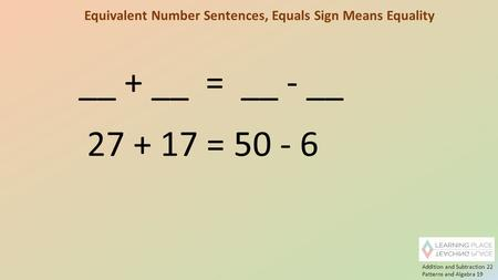 Equivalent Number Sentences, Equals Sign Means Equality __ + __ = __ - __ 27 + 17 = 50 - 6 Addition and Subtraction 22 Patterns and Algebra 19.