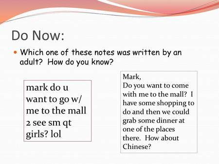 Do Now: Which one of these notes was written by an adult? How do you know? mark do u want to go w/ me to the mall 2 see sm qt girls? lol Mark, Do you want.
