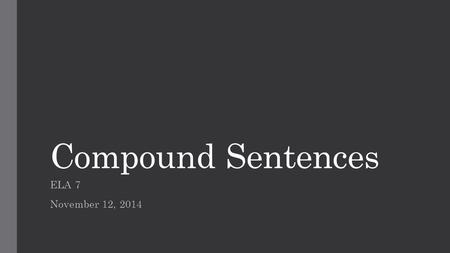Compound Sentences ELA 7 November 12, 2014. Vocabulary compound independent clause coordinating conjunction FANBOYS.