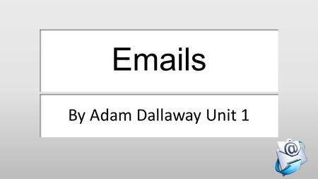 Emails By Adam Dallaway Unit 1. Sending an email.