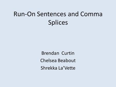 Run-On Sentences and Comma Splices Brendan Curtin Chelsea Beabout Shrekka La'Vette.