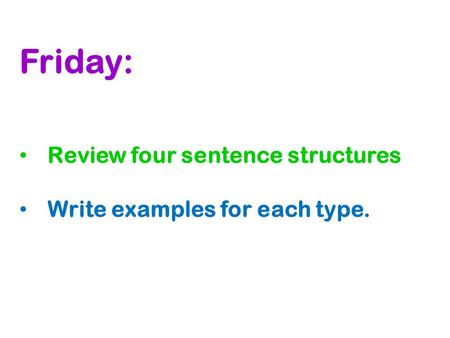 Friday: Review four sentence structures Write examples for each type.