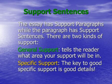 Support Sentences The essay has Support Paragraphs while the paragraph has Support Sentences. There are two kinds of support: General Support: tells the.