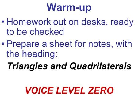 Warm-up Homework out on desks, ready to be checked Prepare a sheet for notes, with the heading: Triangles and Quadrilaterals VOICE LEVEL ZERO.