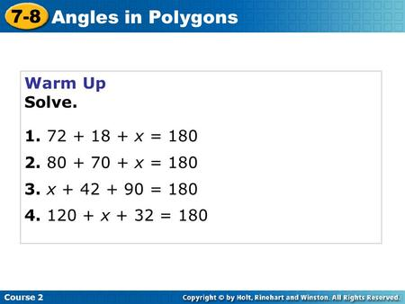 Warm Up Solve. 1. 72 + 18 + x = 180 2. 80 + 70 + x = 180 3. x + 42 + 90 = 180 4. 120 + x + 32 = 180 Course 2 7-8 Angles in Polygons.