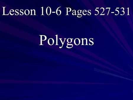 Lesson 10-6 Pages 527-531 Polygons. What you will learn! 1. How to classify polygons. 2. Determine the sum of the measures of the interior and exterior.