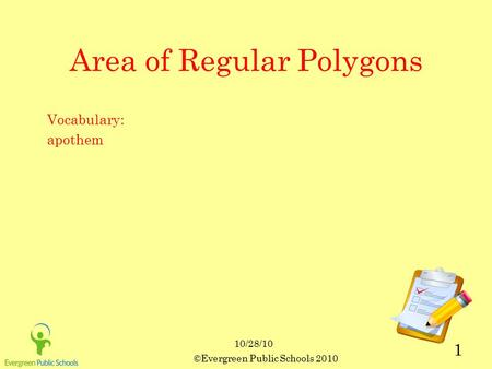 10/28/10 ©Evergreen Public Schools 2010 1 Area of Regular Polygons Vocabulary: apothem.