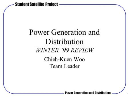 Student Satellite Project Power Generation and Distribution 1 Power Generation and Distribution WINTER '99 REVIEW Chieh-Kuen Woo Team Leader.