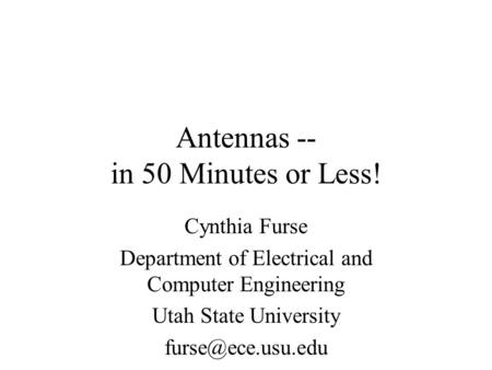 Antennas -- in 50 Minutes or Less! Cynthia Furse Department of Electrical and Computer Engineering Utah State University